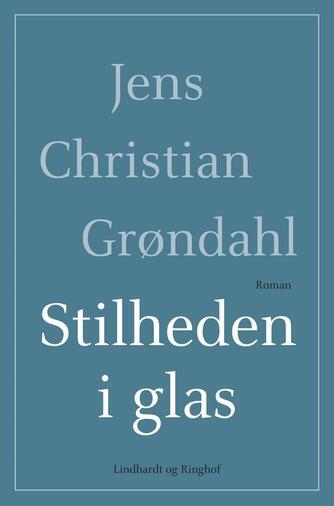 Jens Christian Grøndahl: Stilheden i glas : roman