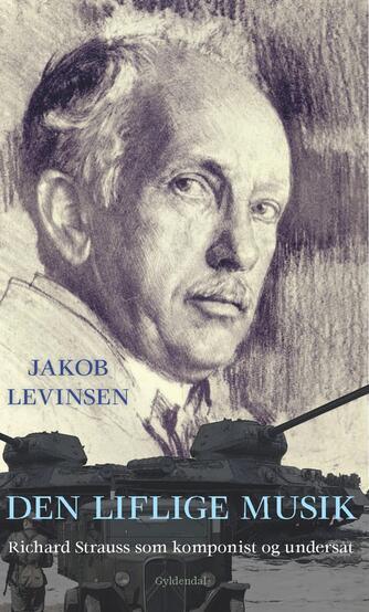 Jakob Levinsen: Den liflige musik : Richard Strauss som komponist og undersåt