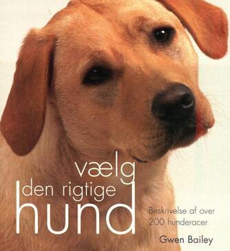 Gwen Bailey: Vælg den rigtige hund : beskrivelse af over 200 hunderacer