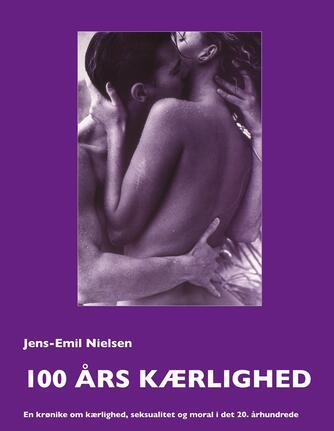 Jens-Emil Nielsen (f. 1948): 100 års kærlighed : en krønike om kærlighed, seksualitet og moral i det 20. århundrede