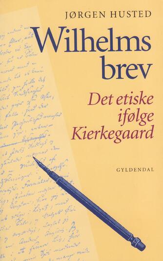 Jørgen Husted (f. 1947): Wilhelms brev : det etiske ifølge Kierkegaard