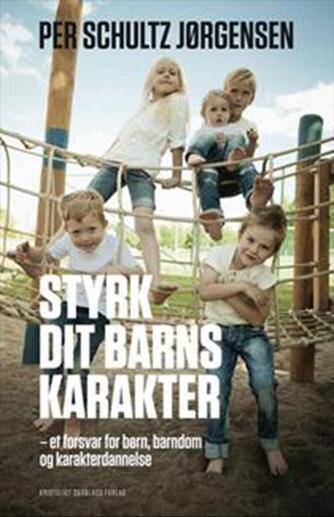 Per Schultz Jørgensen: Styrk dit barns karakter : et forsvar for børn, barndom og karakterdannelse