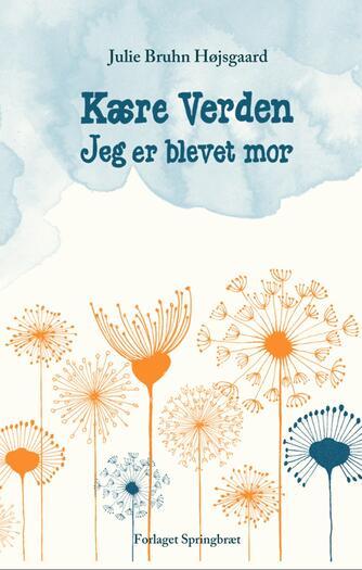 Julie Bruhn Højsgaard: Kære verden - jeg er blevet mor