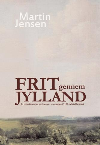 Martin Jensen (f. 1946): Frit gennem Jylland : en roman om kampen om kongemagten i Danmark i 1100-tallet