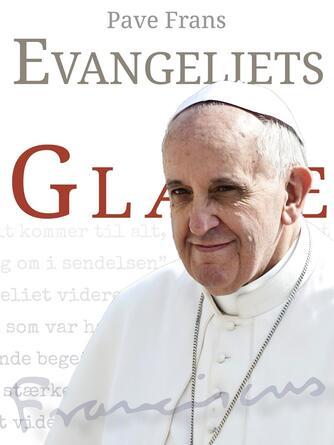 Frans I (pave): Evangeliets glæde : til biskoperne, præsterne og diakonerne, til gudviede mennesker og til hele det kristustroende lægfolk : om forkyndelse af evangeliet i verden af i dag
