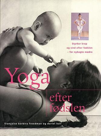 Doriel Hall, Françoise Barbira Freedman: Yoga efter fødslen : styrker krop og sind efter fødslen - for nybagte mødre