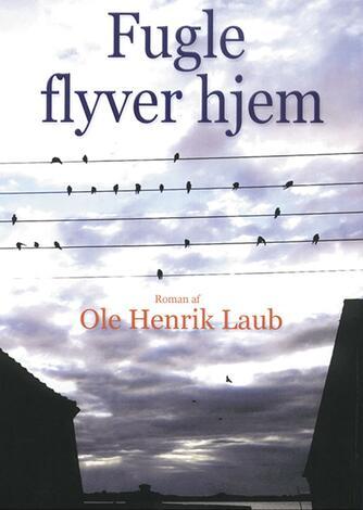 Ole Henrik Laub: Fugle flyver hjem : roman