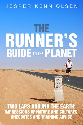 Jesper Kenn Olsen: The runner's guide to the planet : two laps around the Earth : impressions of nature and cultures, anecdotes and training advice