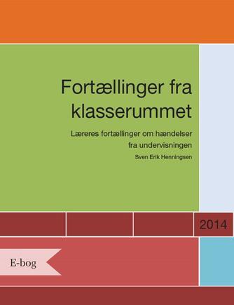 Sven Erik Henningsen (f. 1948): Fortællinger fra klasserummet : læreres fortællinger om hændelser fra undervisningen