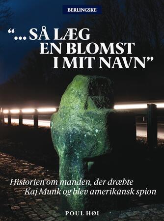 Poul Høi: - Så læg en blomst i mit navn : historien om manden, der dræbte Kaj Munk og blev amerikansk spion