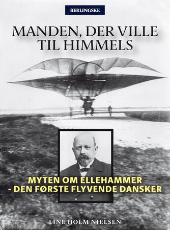 Line Holm Nielsen: Manden, der ville til himmels : myten om Ellehammer - den første flyvende dansker