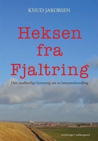 Knud Jakobsen (f. 1945): Heksen fra Fjaltring : den sandfærdige beretning om en børnemishandling