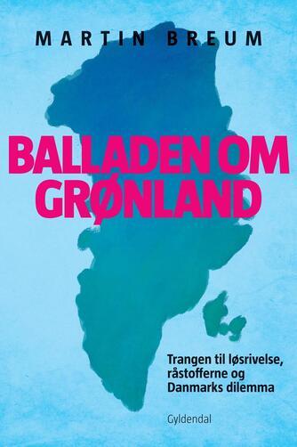 Martin Breum: Balladen om Grønland : trangen til løsrivelse, råstofferne og Danmarks dilemma