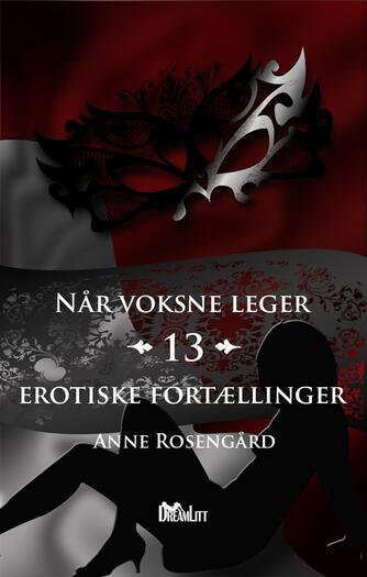 Anne Rosengård: Når voksne leger : 13 erotiske fortællinger