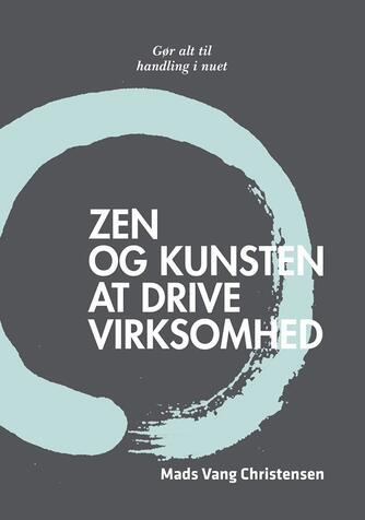 Mads Vang Christensen: Zen og kunsten at drive virksomhed : gør alt til handling i nuet