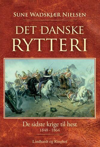 Sune Wadskjær Nielsen: Det danske rytteri : de sidste krige til hest 1848-1864