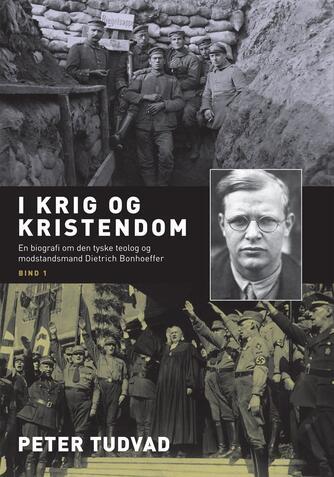 Peter Tudvad: I krig og kristendom : en biografi om den tyske teolog og modstandsmand Dietrich Bonhoeffer. Bind 1