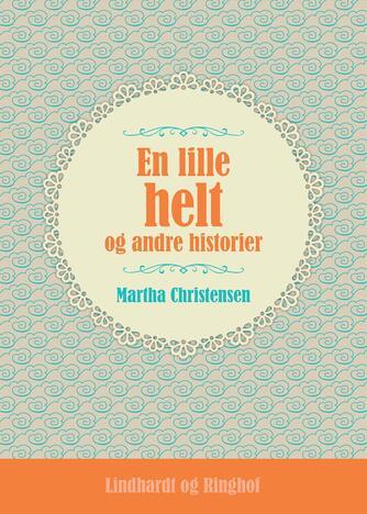 Martha Christensen (f. 1926): En lille helt og andre historier