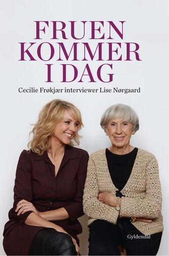 : Fruen kommer i dag : Cecilie Frøkjær interviewer Lise Nørgaard