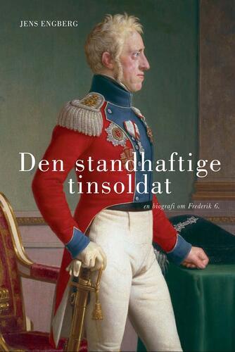Jens Engberg: Den standhaftige tinsoldat : en biografi om Frederik 6.