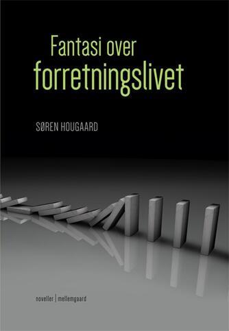 Søren Hougaard (f. 1950): Fantasi over forretningslivet : noveller