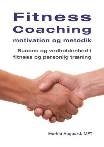 Marina Aagaard: Fitness coaching -  motivation og metodik : succes og vedholdenhed i fitness og personlig træning