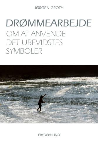 Jørgen Groth: Drømmearbejde : om at anvende det ubevidstes symboler