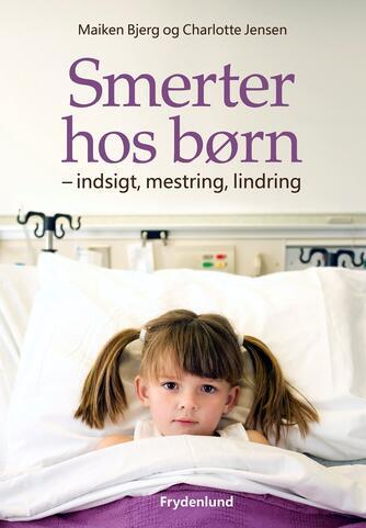 Maiken Bjerg, Charlotte Jensen: Smerter hos børn : indsigt, mestring, lindring