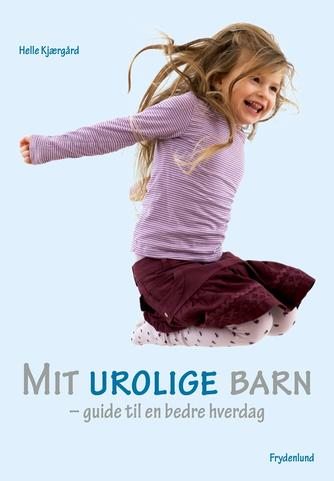 Helle Kjærgård: Mit urolige barn : guide til en bedre hverdag