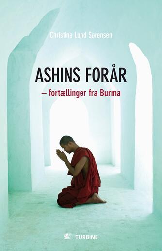 Christina Lund Sørensen (f. 1980): Ashins forår : fortællinger fra Burma