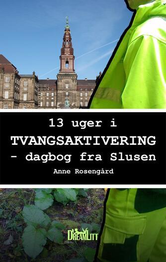 Anne Rosengård: 13 uger i tvangsaktivering : dagbog fra Slusen