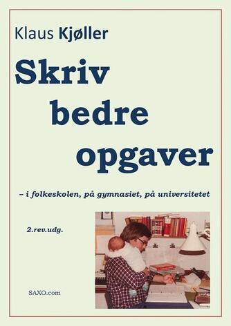 Klaus Kjøller: Skriv bedre opgaver - i folkeskolen, på gymnasiet, på universitetet