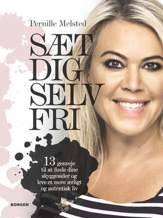 Pernille Melsted: Sæt dig selv fri : 13 genveje til at finde dine skyggesider og leve et mere ærligt og autentisk liv