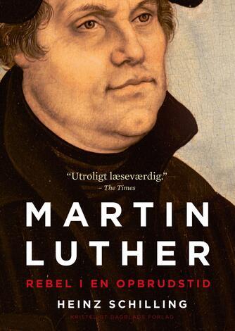 Heinz Schilling (f. 1942-05-23): Martin Luther : rebel i en opbrudstid