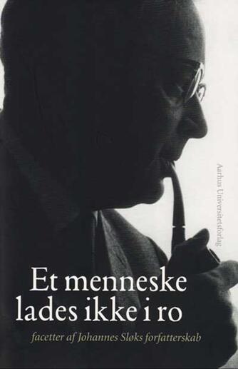 : Et menneske lades ikke i ro : facetter af Johannes Sløks forfattersskab