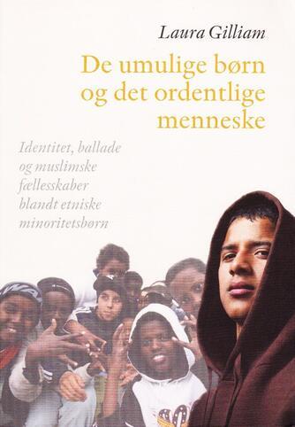 Laura Gilliam: De umulige børn og det ordentlige menneske : identitet, ballade og muslimske fællesskaber blandt etniske minoritetsbørn