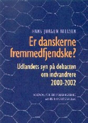 Hans Jørgen Nielsen (f. 1940): Er danskerne fremmedfjendske? : udlandets syn på debatten om indvandrere 2000-2002