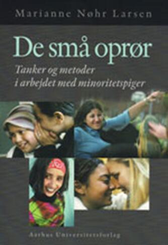 Marianne Nøhr Larsen: De små oprør : tanker og metoder i arbejdet med minoritetspiger