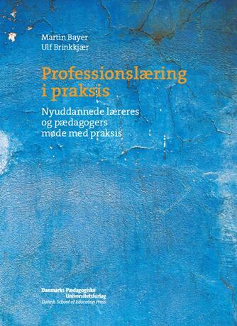 Martin Bayer, Ulf Brinkkjær: Professionslæring i praksis : nyuddannede læreres og pædagogers møde med praksis