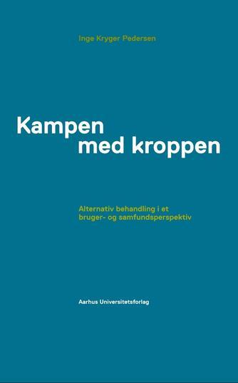 Inge Kryger Pedersen: Kampen med kroppen : alternativ behandling i et bruger- og samfundsperspektiv