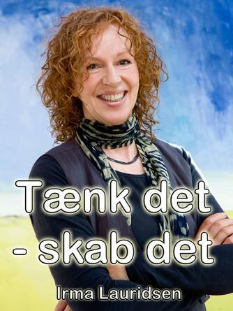 Irma Lauridsen (f. 1948): Tænk det - skab det : dine tanker kan ændre dit liv