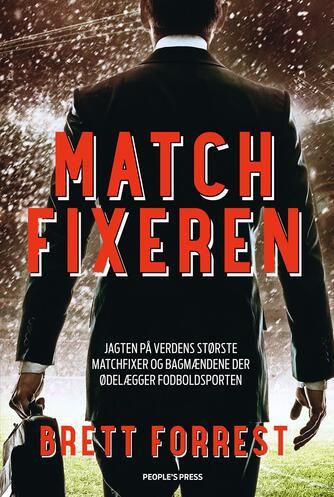 Brett Forrest: Matchfixeren : jagten på verdens største matchfixer og bagmændene der ødelægger fodboldsporten