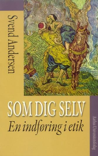 Svend Andersen (f. 1948-03-08): Som dig selv : en indføring i etik