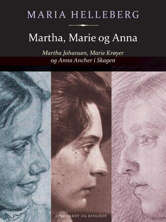 Maria Helleberg: Martha, Marie og Anna : Martha Johansen, Marie Krøyer og Anna Ancher i Skagen