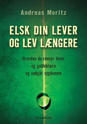 Andreas Moritz (f. 1954): Elsk din lever og lev længere : hvordan du renser lever og galdeblære og undgår sygdomme
