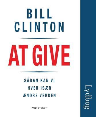 Bill Clinton: At give : sådan kan vi hver især ændre verden