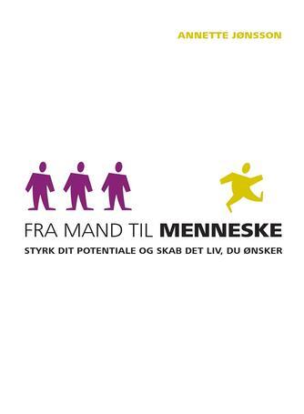 Annette Jønsson: Fra mand til menneske : styrk dit potentiale og skab det liv, du ønsker