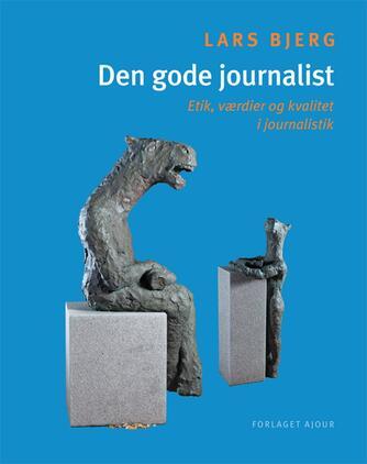 Lars Bjerg: Den gode journalist : etik, værdier og kvalitet i journalistik