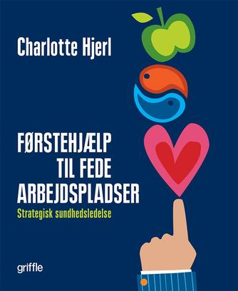 Charlotte Hjerl: Førstehjælp til fede arbejdspladser : strategisk sundhedsledelse