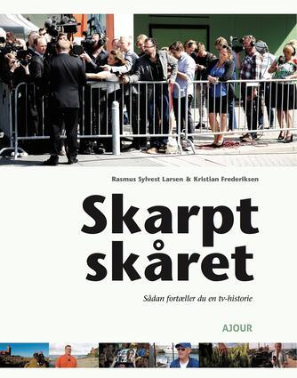 Brigitte Alfter, Kristian Frederiksen, Rasmus Sylvest Larsen: Skarpt skåret : sådan fortæller du en tv-historie